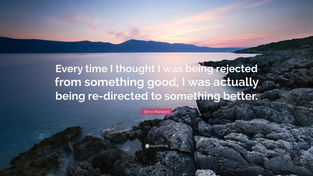 """""""Every time I thought I was being rejected from something good, I was actually being re-directed to something better."""" - Steve Maraboli quote"""